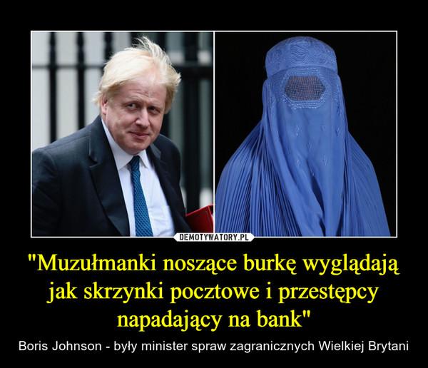 """""""Muzułmanki noszące burkę wyglądają jak skrzynki pocztowe i przestępcy napadający na bank"""" – Boris Johnson - były minister spraw zagranicznych Wielkiej Brytani"""