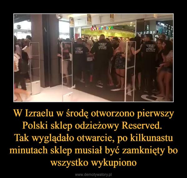 W Izraelu w środę otworzono pierwszy Polski sklep odzieżowy Reserved. Tak wyglądało otwarcie, po kilkunastu minutach sklep musiał być zamknięty bo wszystko wykupiono –