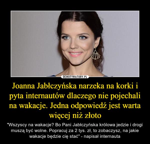 """Joanna Jabłczyńska narzeka na korki i pyta internautów dlaczego nie pojechali na wakacje. Jedna odpowiedź jest warta więcej niż złoto – """"Wszyscy na wakacje? Bo Pani Jabłczyńska królowa jedzie i drogi muszą być wolne. Popracuj za 2 tys. zł, to zobaczysz, na jakie wakacje będzie cię stać"""" - napisał internauta"""