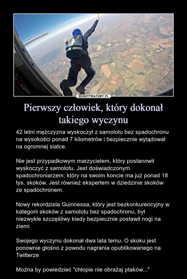 """Pierwszy człowiek, który dokonał takiego wyczynu – 42 letni mężczyzna wyskoczył z samolotu bez spadochronu na wysokości ponad 7 kilometrów i bezpiecznie wylądował na ogromnej siatce.Nie jest przypadkowym marzycielem, który postanowił wyskoczyć z samolotu. Jest doświadczonym spadochroniarzem, który na swoim koncie ma już ponad 18 tys. skoków. Jest również ekspertem w dziedzinie skoków ze spadochronem.Nowy rekordzista Guinnessa, który jest bezkonkurencyjny w kategorii skoków z samolotu bez spadochronu, był niezwykle szczęśliwy kiedy bezpiecznie postawił nogi na ziemiSwojego wyczynu dokonał dwa lata temu. O skoku jest ponownie głośno z powodu nagrania opublikowanego na TwitterzeMożna by powiedzieć """"chłopie nie obrażaj ptaków..."""""""