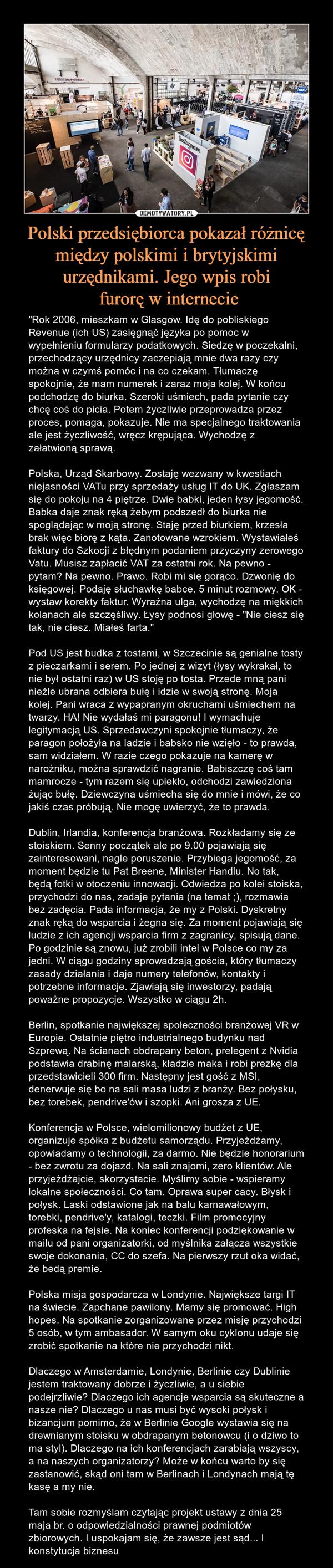 """Polski przedsiębiorca pokazał różnicę między polskimi i brytyjskimi urzędnikami. Jego wpis robi furorę w internecie – """"Rok 2006, mieszkam w Glasgow. Idę do pobliskiego Revenue (ich US) zasięgnąć języka po pomoc w wypełnieniu formularzy podatkowych. Siedzę w poczekalni, przechodzący urzędnicy zaczepiają mnie dwa razy czy można w czymś pomóc i na co czekam. Tłumaczę spokojnie, że mam numerek i zaraz moja kolej. W końcu podchodzę do biurka. Szeroki uśmiech, pada pytanie czy chcę coś do picia. Potem życzliwie przeprowadza przez proces, pomaga, pokazuje. Nie ma specjalnego traktowania ale jest życzliwość, wręcz krępująca. Wychodzę z załatwioną sprawą.Polska, Urząd Skarbowy. Zostaję wezwany w kwestiach niejasności VATu przy sprzedaży usług IT do UK. Zgłaszam się do pokoju na 4 piętrze. Dwie babki, jeden łysy jegomość. Babka daje znak ręką żebym podszedł do biurka nie spoglądając w moją stronę. Staję przed biurkiem, krzesła brak więc biorę z kąta. Zanotowane wzrokiem. Wystawiałeś faktury do Szkocji z błędnym podaniem przyczyny zerowego Vatu. Musisz zapłacić VAT za ostatni rok. Na pewno - pytam? Na pewno. Prawo. Robi mi się gorąco. Dzwonię do księgowej. Podaję słuchawkę babce. 5 minut rozmowy. OK - wystaw korekty faktur. Wyraźna ulga, wychodzę na miękkich kolanach ale szczęśliwy. Łysy podnosi głowę - """"Nie ciesz się tak, nie ciesz. Miałeś farta.""""Pod US jest budka z tostami, w Szczecinie są genialne tosty z pieczarkami i serem. Po jednej z wizyt (łysy wykrakał, to nie był ostatni raz) w US stoję po tosta. Przede mną pani nieźle ubrana odbiera bułę i idzie w swoją stronę. Moja kolej. Pani wraca z wypapranym okruchami uśmiechem na twarzy. HA! Nie wydałaś mi paragonu! I wymachuje legitymacją US. Sprzedawczyni spokojnie tłumaczy, że paragon położyła na ladzie i babsko nie wzięło - to prawda, sam widziałem. W razie czego pokazuje na kamerę w narożniku, można sprawdzić nagranie. Babiszczę coś tam mamrocze - tym razem się upiekło, odchodzi zawiedziona żując bułę. Dziewczyna uśmiecha"""