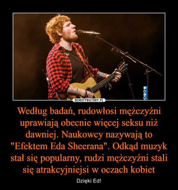"""Według badań, rudowłosi mężczyźni uprawiają obecnie więcej seksu niż dawniej. Naukowcy nazywają to """"Efektem Eda Sheerana"""". Odkąd muzyk stał się popularny, rudzi mężczyźni stali się atrakcyjniejsi w oczach kobiet – Dzięki Ed!"""