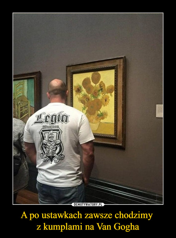 A po ustawkach zawsze chodzimy z kumplami na Van Gogha –