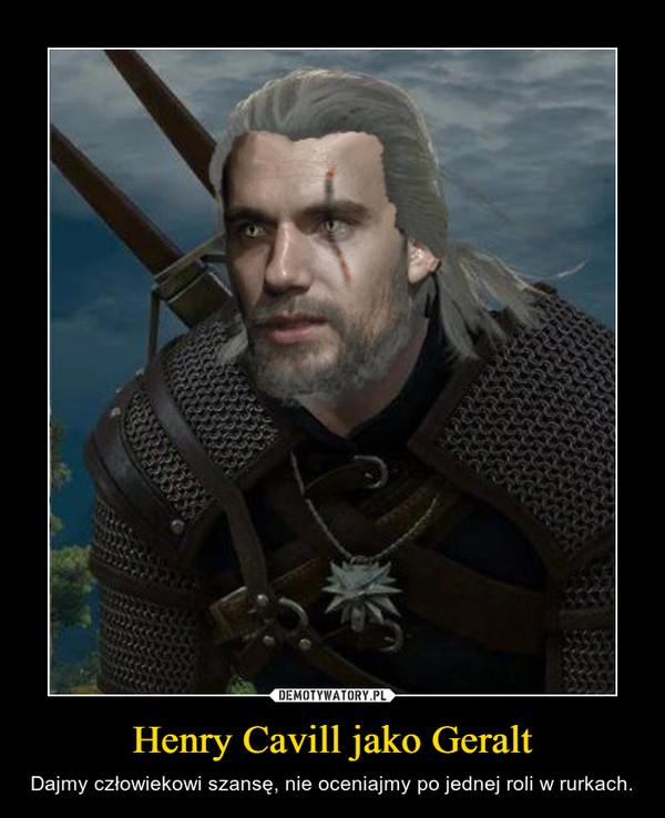 Henry Cavill jako Geralt – Dajmy człowiekowi szansę, nie oceniajmy po jednej roli w rurkach.