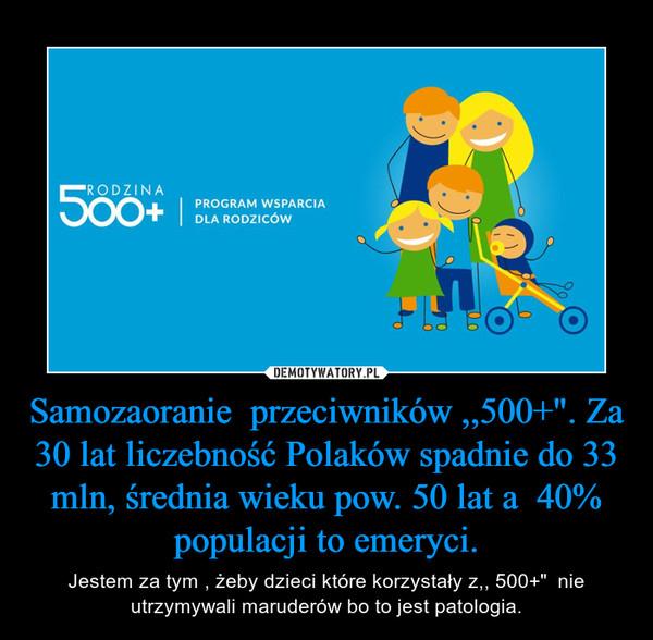 """Samozaoranie  przeciwników ,,500+"""". Za 30 lat liczebność Polaków spadnie do 33 mln, średnia wieku pow. 50 lat a  40% populacji to emeryci. – Jestem za tym , żeby dzieci które korzystały z,, 500+""""  nie utrzymywali maruderów bo to jest patologia."""