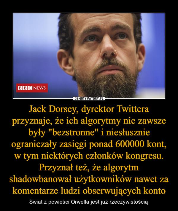 """Jack Dorsey, dyrektor Twittera przyznaje, że ich algorytmy nie zawsze były """"bezstronne"""" i niesłusznie ograniczały zasięgi ponad 600000 kont, w tym niektórych członków kongresu. Przyznał też, że algorytm shadowbanował użytkowników nawet za komentarze ludzi obserwujących konto – Świat z powieści Orwella jest już rzeczywistością"""