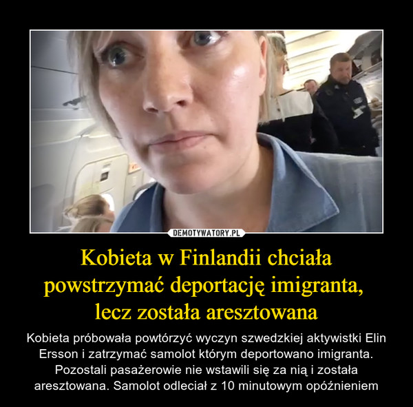 Kobieta w Finlandii chciała powstrzymać deportację imigranta, lecz została aresztowana – Kobieta próbowała powtórzyć wyczyn szwedzkiej aktywistki Elin Ersson i zatrzymać samolot którym deportowano imigranta. Pozostali pasażerowie nie wstawili się za nią i została aresztowana. Samolot odleciał z 10 minutowym opóźnieniem
