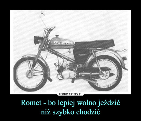 Romet - bo lepiej wolno jeździćniż szybko chodzić –