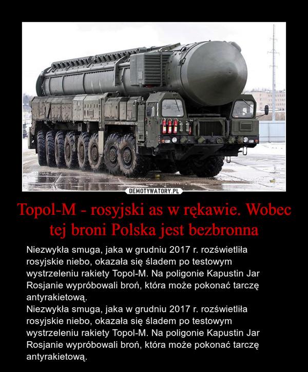 Topol-M - rosyjski as w rękawie. Wobec tej broni Polska jest bezbronna – Niezwykła smuga, jaka w grudniu 2017 r. rozświetliła rosyjskie niebo, okazała się śladem po testowym wystrzeleniu rakiety Topol-M. Na poligonie Kapustin Jar Rosjanie wypróbowali broń, która może pokonać tarczę antyrakietową.Niezwykła smuga, jaka w grudniu 2017 r. rozświetliła rosyjskie niebo, okazała się śladem po testowym wystrzeleniu rakiety Topol-M. Na poligonie Kapustin Jar Rosjanie wypróbowali broń, która może pokonać tarczę antyrakietową.
