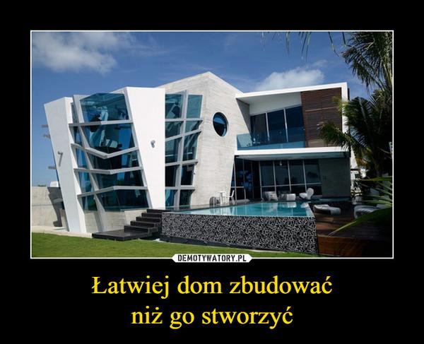 Łatwiej dom zbudowaćniż go stworzyć –