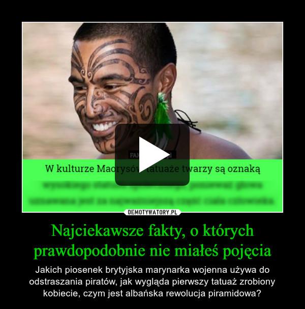 Najciekawsze fakty, o którychprawdopodobnie nie miałeś pojęcia – Jakich piosenek brytyjska marynarka wojenna używa do odstraszania piratów, jak wygląda pierwszy tatuaż zrobiony kobiecie, czym jest albańska rewolucja piramidowa?