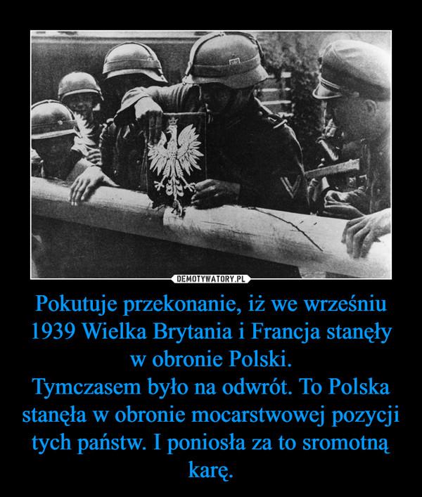 Pokutuje przekonanie, iż we wrześniu 1939 Wielka Brytania i Francja stanęły w obronie Polski.Tymczasem było na odwrót. To Polska stanęła w obronie mocarstwowej pozycji tych państw. I poniosła za to sromotną karę. –