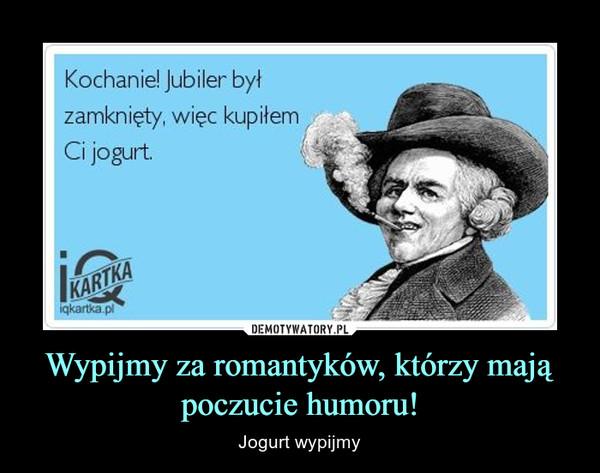 Wypijmy za romantyków, którzy mają poczucie humoru! – Jogurt wypijmy Kochanie! jubiler byłzamknięty, więc kupiłemCi jogurt