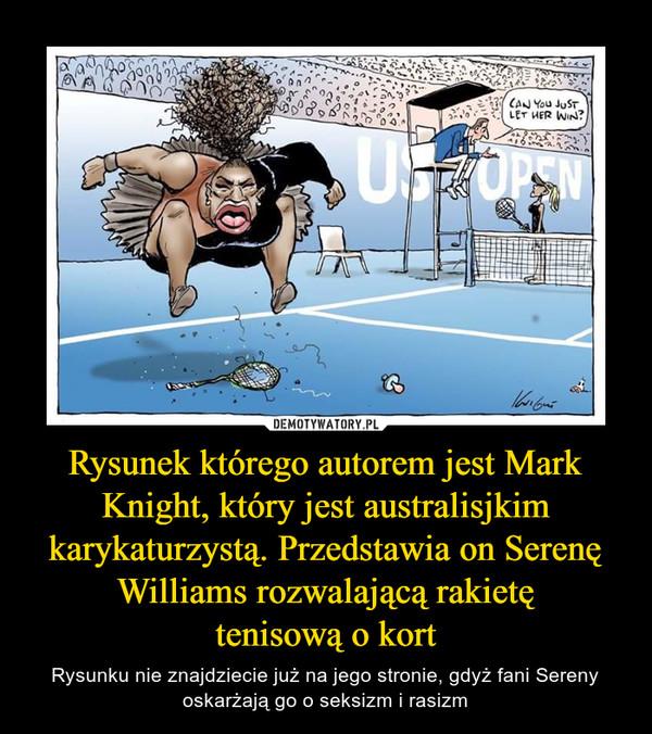 Rysunek którego autorem jest Mark Knight, który jest australisjkim karykaturzystą. Przedstawia on Serenę Williams rozwalającą rakietętenisową o kort – Rysunku nie znajdziecie już na jego stronie, gdyż fani Sereny oskarżają go o seksizm i rasizm