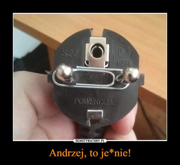 Andrzej, to je*nie! –