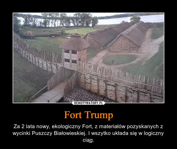Fort Trump – Za 2 lata nowy, ekologiczny Fort, z materiałów pozyskanych z wycinki Puszczy Białowieskiej. I wszytko układa się w logiczny ciąg.