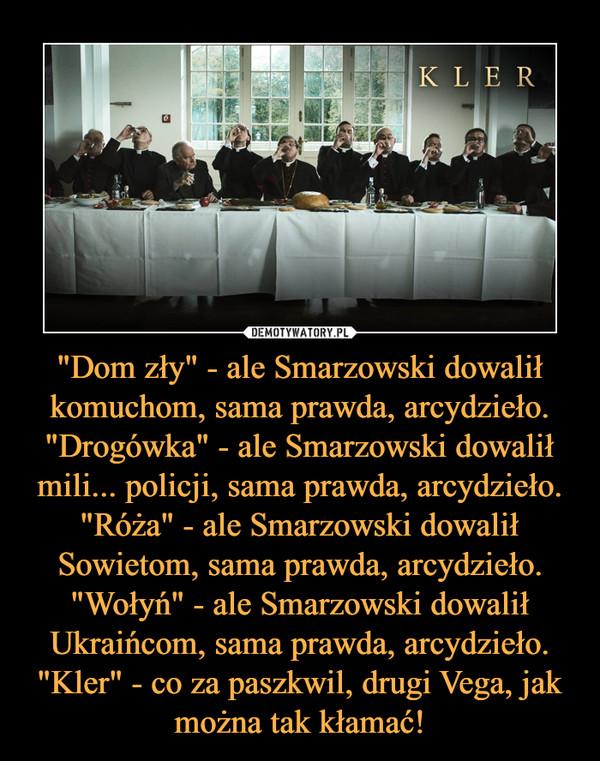 """""""Dom zły"""" - ale Smarzowski dowalił komuchom, sama prawda, arcydzieło.""""Drogówka"""" - ale Smarzowski dowalił mili... policji, sama prawda, arcydzieło.""""Róża"""" - ale Smarzowski dowalił Sowietom, sama prawda, arcydzieło.""""Wołyń"""" - ale Smarzowski dowalił Ukraińcom, sama prawda, arcydzieło.""""Kler"""" - co za paszkwil, drugi Vega, jak można tak kłamać! –"""