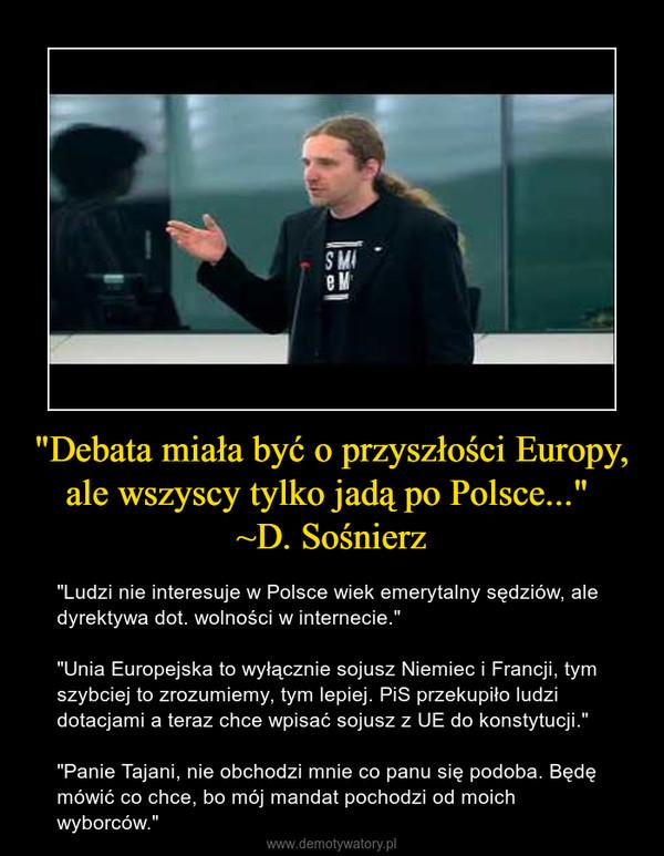 """""""Debata miała być o przyszłości Europy, ale wszyscy tylko jadą po Polsce..."""" ~D. Sośnierz – """"Ludzi nie interesuje w Polsce wiek emerytalny sędziów, ale dyrektywa dot. wolności w internecie.""""""""Unia Europejska to wyłącznie sojusz Niemiec i Francji, tym szybciej to zrozumiemy, tym lepiej. PiS przekupiło ludzi dotacjami a teraz chce wpisać sojusz z UE do konstytucji.""""""""Panie Tajani, nie obchodzi mnie co panu się podoba. Będę mówić co chce, bo mój mandat pochodzi od moich wyborców."""""""