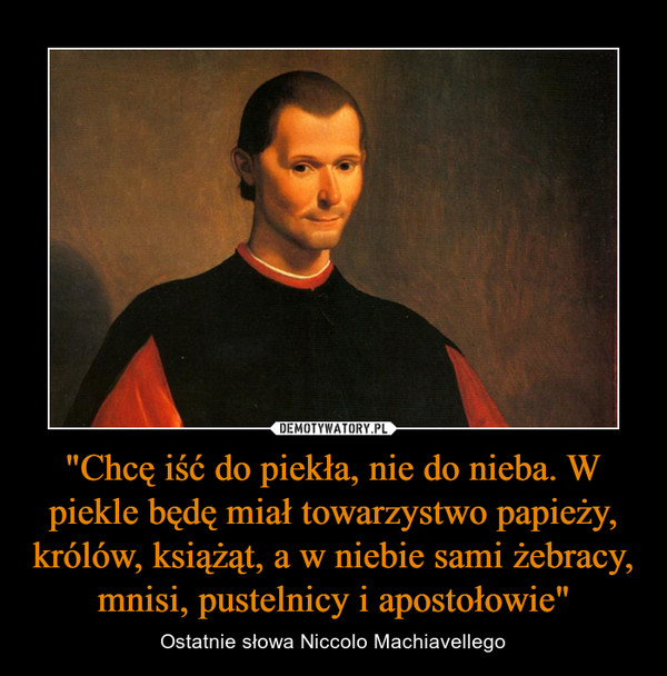 """""""Chcę iść do piekła, nie do nieba. W piekle będę miał towarzystwo papieży, królów, książąt, a w niebie sami żebracy, mnisi, pustelnicy i apostołowie"""" – Ostatnie słowa Niccolo Machiavellego"""
