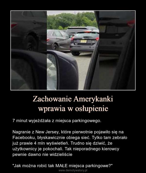 """Zachowanie Amerykankiwprawia w osłupienie – 7 minut wyjeżdżała z miejsca parkingowego.Nagranie z New Jersey, które pierwotnie pojawiło się na Facebooku, błyskawicznie obiega sieć. Tylko tam zebrało już prawie 4 mln wyświetleń. Trudno się dziwić, że użytkownicy je pokochali. Tak nieporadnego kierowcy pewnie dawno nie widzieliście""""Jak można robić tak MAŁE miejsca parkingowe?"""""""