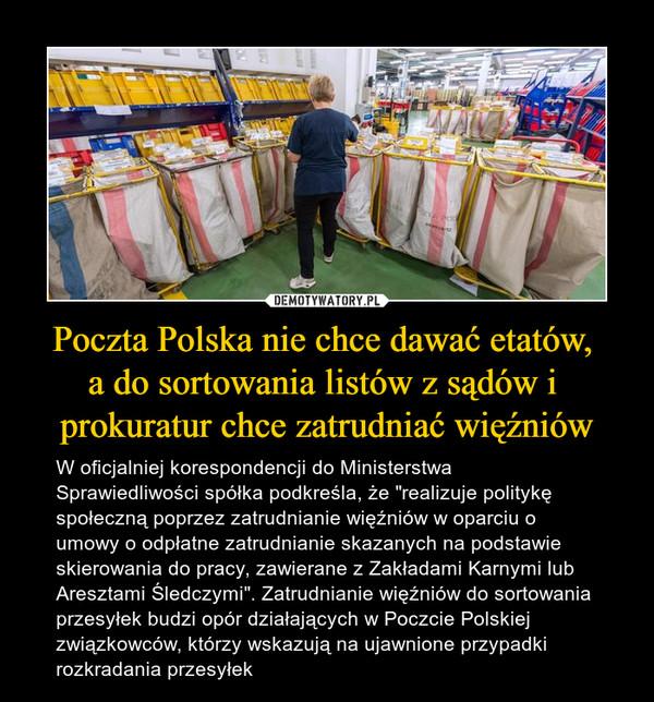"""Poczta Polska nie chce dawać etatów, a do sortowania listów z sądów i prokuratur chce zatrudniać więźniów – W oficjalniej korespondencji do Ministerstwa Sprawiedliwości spółka podkreśla, że """"realizuje politykę społeczną poprzez zatrudnianie więźniów w oparciu o umowy o odpłatne zatrudnianie skazanych na podstawie skierowania do pracy, zawierane z Zakładami Karnymi lub Aresztami Śledczymi"""". Zatrudnianie więźniów do sortowania przesyłek budzi opór działających w Poczcie Polskiej związkowców, którzy wskazują na ujawnione przypadki rozkradania przesyłek"""