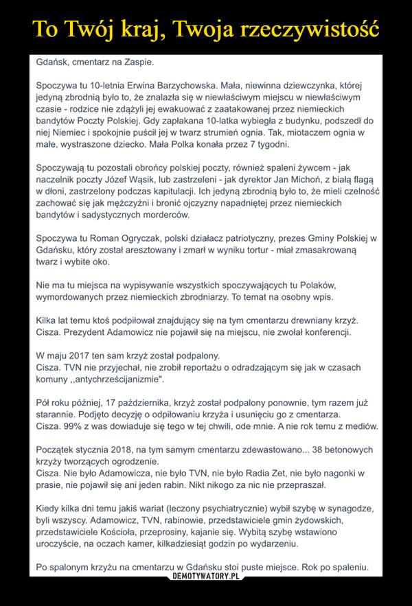 """–  Gdańsk, cmentarz na ZaspieSpoczywa tu 10-letnia Erwina Barzychowska. Mała, niewinna dziewczynka, którejjedyną zbrodnią było to, że znalazła się w niewłaściwym miejscu w niewłaściwymczasie - rodzice nie zdążyli jej ewakuować z zaatakowanej przez niemieckichbandytów Poczty Polskiej. Gdy zapłakana 10-latka wybiegła z budynku, podszedł doniej Niemiec i spokojnie puscit jej w twarz strumien ognia. Tak, miotaczem ognia wmałe, wystraszone dziecko. Mała Polka konała przez 7 tygodni.Spoczywają tu pozostali obrońcy polskiej poczty, również spaleni żywcem - jaknaczelnik poczty Józef Wąsik, lub zastrzeleni - jak dyrektor Jan Michoń, z białą flagąw dłoni, zastrzelony podczas kapitulacji. lch jedyną zbrodnią było to, że mieli czelnośoćzachować się jak mężczyźni i bronić ojczyzny napadniętej przez niemieckichbandytów i sadystycznych mordercówSpoczywa tu Roman Ogryczak, polski działacz patriotyczny, prezes Gminy Polskiej wGdańsku, który został aresztowany i zmarł w wyniku tortur - miał zmasakrowanątwarz i wybite oko.Nie ma tu miejsca na wypisywanie wszystkich spoczywających tu Polaków,wymordowanych przez niemieckich zbrodniarzy. To temat na osobny wpis.Kilka lat temu ktoś podpiłował znajdujący się na tym cmentarzu drewniany krzyżCisza. Prezydent Adamowicz nie pojawił się na miejscu, nie zwołał konferencji.W maju 2017 ten sam krzyż został podpalony.Cisza. TVN nie przyjechał, nie zrobił reportażu o odradzającym się jak w czasachkomuny ,,antychrześcijanizmie"""".Pół roku później, 17 października, krzyż został podpalony ponownie, tym razem jużstarannie. Podjęto decyzję o odpiłowaniu krzyza i usunięciu go z cmentarzaCisza. 99% z was dowiaduje się tego w tej chwili, ode mnie. A nie rok temu z mediówPoczątek stycznia 2018, na tym samym cmentarzu zdewastowano... 38 betonowychkrzyży tworzących ogrodzenie.Cisza. Nie było Adamowicza, nie było TVN, nie było Radia Zet, nie było nagonki wprasie, nie pojawił się ani jeden rabin. Nikt nikogo za nic nie przepraszał.Kiedy kilka dni temu jakiś wariat"""
