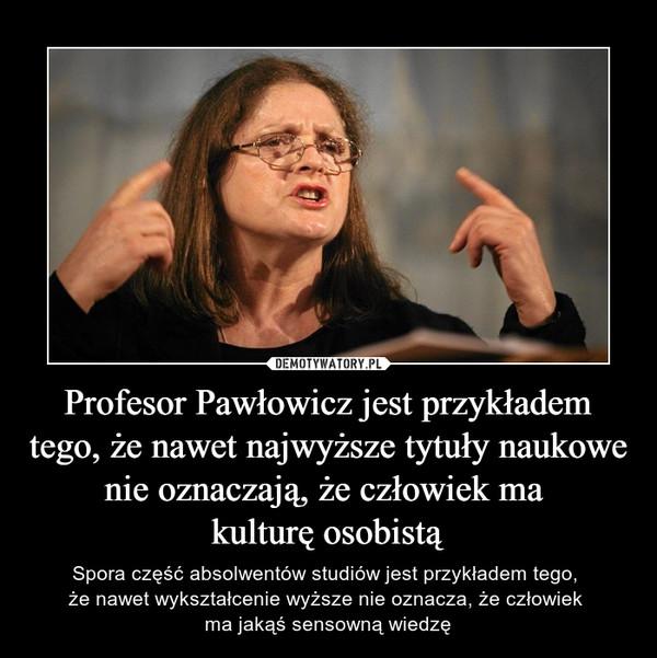 Profesor Pawłowicz jest przykładem tego, że nawet najwyższe tytuły naukowe nie oznaczają, że człowiek ma kulturę osobistą – Spora część absolwentów studiów jest przykładem tego, że nawet wykształcenie wyższe nie oznacza, że człowiek ma jakąś sensowną wiedzę