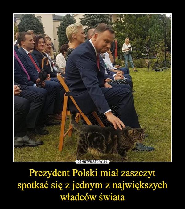 Prezydent Polski miał zaszczytspotkać się z jednym z największychwładców świata –