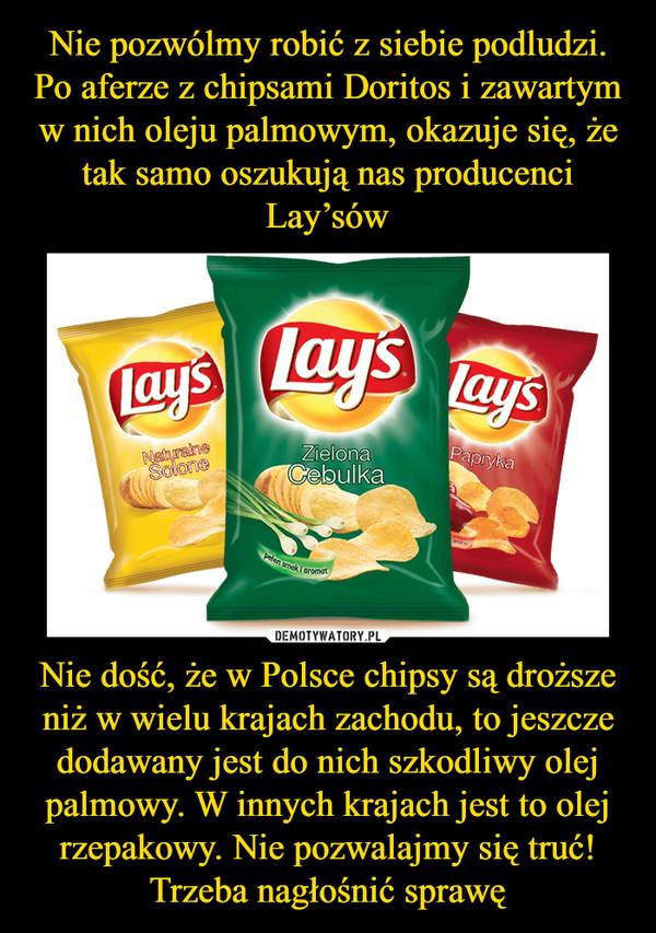 Nie dość, że w Polsce chipsy są droższe niż w wielu krajach zachodu, to jeszcze dodawany jest do nich szkodliwy olej palmowy. W innych krajach jest to olej rzepakowy. Nie pozwalajmy się truć! Trzeba nagłośnić sprawę –