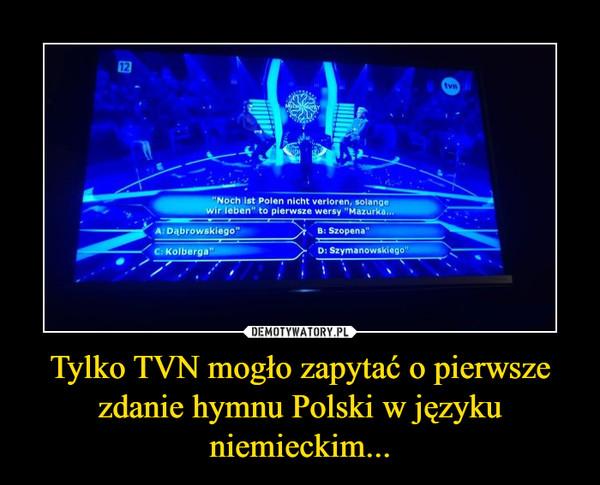Tylko TVN mogło zapytać o pierwsze zdanie hymnu Polski w języku niemieckim... –