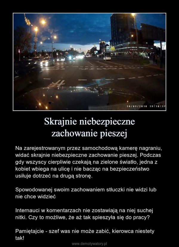 Skrajnie niebezpiecznezachowanie pieszej – Na zarejestrowanym przez samochodową kamerę nagraniu, widać skrajnie niebezpieczne zachowanie pieszej. Podczas gdy wszyscy cierpliwie czekają na zielone światło, jedna z kobiet wbiega na ulicę i nie bacząc na bezpieczeństwo usiłuje dotrzeć na drugą stronę. Spowodowanej swoim zachowaniem stłuczki nie widzi lub nie chce widziećInternauci w komentarzach nie zostawiają na niej suchej nitki. Czy to możliwe, że aż tak spieszyła się do pracy?Pamiętajcie - szef was nie może zabić, kierowca niestety tak!