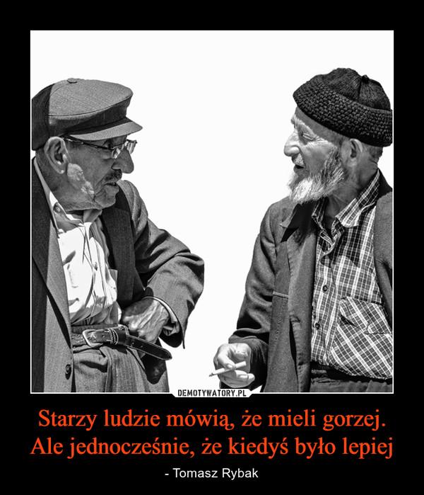 Starzy ludzie mówią, że mieli gorzej. Ale jednocześnie, że kiedyś było lepiej – - Tomasz Rybak
