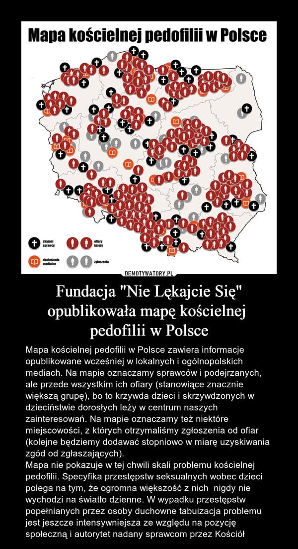 """Fundacja """"Nie Lękajcie Się"""" opublikowała mapę kościelnej pedofilii w Polsce – Mapa kościelnej pedofilii w Polsce zawiera informacje opublikowane wcześniej w lokalnych i ogólnopolskich mediach. Na mapie oznaczamy sprawców i podejrzanych, ale przede wszystkim ich ofiary (stanowiące znacznie większą grupę), bo to krzywda dzieci i skrzywdzonych w dzieciństwie dorosłych leży w centrum naszych zainteresowań. Na mapie oznaczamy też niektóre miejscowości, z których otrzymaliśmy zgłoszenia od ofiar (kolejne będziemy dodawać stopniowo w miarę uzyskiwania zgód od zgłaszających).Mapa nie pokazuje w tej chwili skali problemu kościelnej pedofilii. Specyfika przestępstw seksualnych wobec dzieci polega na tym, że ogromna większość z nich  nigdy nie wychodzi na światło dzienne. W wypadku przestępstw popełnianych przez osoby duchowne tabuizacja problemu jest jeszcze intensywniejsza ze względu na pozycję społeczną i autorytet nadany sprawcom przez Kościół Mapa kościelnej pedofilii w Polsce"""