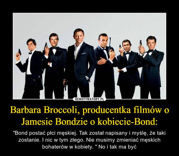 """Barbara Broccoli, producentka filmów o Jamesie Bondzie o kobiecie-Bond: – """"Bond postać płci męskiej. Tak został napisany i myślę, że taki zostanie. I nic w tym złego. Nie musimy zmieniać męskich bohaterów w kobiety. """" No i tak ma być"""
