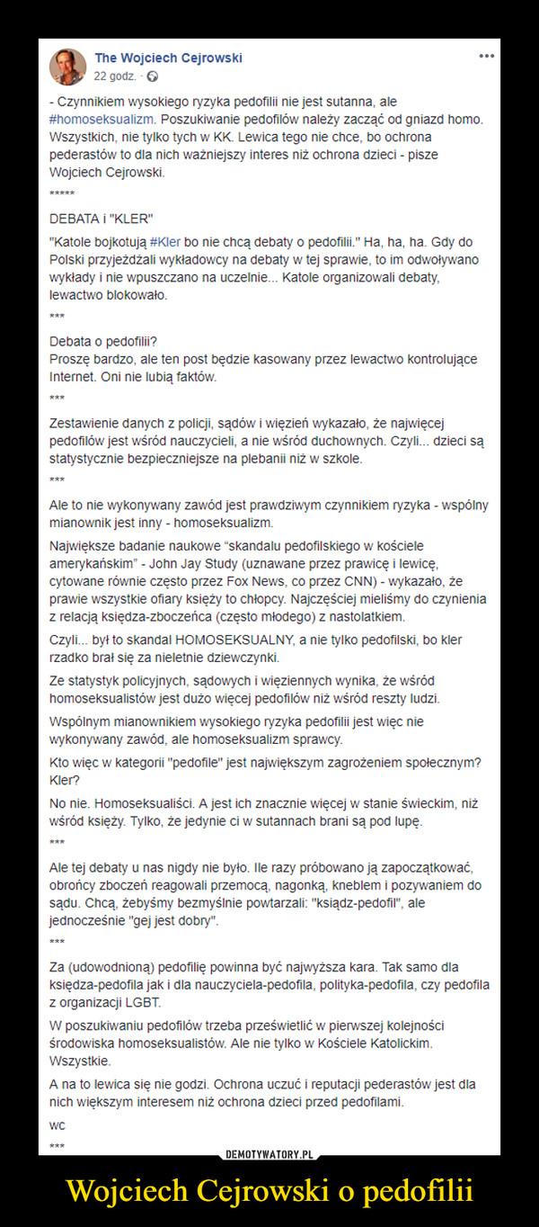 """Wojciech Cejrowski o pedofilii –  The Wojciech Cejrowski22 godz. · - Czynnikiem wysokiego ryzyka pedofilii nie jest sutanna, ale #homoseksualizm. Poszukiwanie pedofilów należy zacząć od gniazd homo. Wszystkich, nie tylko tych w KK. Lewica tego nie chce, bo ochrona pederastów to dla nich ważniejszy interes niż ochrona dzieci - pisze Wojciech Cejrowski.*****DEBATA i """"KLER""""""""Katole bojkotują #Kler bo nie chcą debaty o pedofilii."""" Ha, ha, ha. Gdy do Polski przyjeżdżali wykładowcy na debaty w tej sprawie, to im odwoływano wykłady i nie wpuszczano na uczelnie... Katole organizowali debaty, lewactwo blokowało.***Debata o pedofilii?Proszę bardzo, ale ten post będzie kasowany przez lewactwo kontrolujące Internet. Oni nie lubią faktów.***Zestawienie danych z policji, sądów i więzień wykazało, że najwięcej pedofilów jest wśród nauczycieli, a nie wśród duchownych. Czyli... dzieci są statystycznie bezpieczniejsze na plebanii niż w szkole.***Ale to nie wykonywany zawód jest prawdziwym czynnikiem ryzyka - wspólny mianownik jest inny - homoseksualizm.Największe badanie naukowe """"skandalu pedofilskiego w kościele amerykańskim"""" - John Jay Study (uznawane przez prawicę i lewicę, cytowane równie często przez Fox News, co przez CNN) - wykazało, że prawie wszystkie ofiary księży to chłopcy. Najczęściej mieliśmy do czynienia z relacją księdza-zboczeńca (często młodego) z nastolatkiem.Czyli... był to skandal HOMOSEKSUALNY, a nie tylko pedofilski, bo kler rzadko brał się za nieletnie dziewczynki.Ze statystyk policyjnych, sądowych i więziennych wynika, że wśród homoseksualistów jest dużo więcej pedofilów niż wśród reszty ludzi.Wspólnym mianownikiem wysokiego ryzyka pedofilii jest więc nie wykonywany zawód, ale homoseksualizm sprawcy.Kto więc w kategorii """"pedofile"""" jest największym zagrożeniem społecznym? Kler?No nie. Homoseksualiści. A jest ich znacznie więcej w stanie świeckim, niż wśród księży. Tylko, że jedynie ci w sutannach brani są pod lupę.***Ale tej debaty u nas nigdy nie było. Ile raz"""