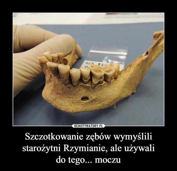 Szczotkowanie zębów wymyślili starożytni Rzymianie, ale używalido tego... moczu –