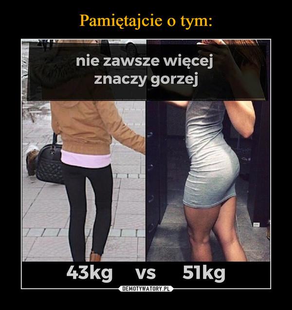 –  nie zawsze więcej znaczy gorzej43kg vs 51kg