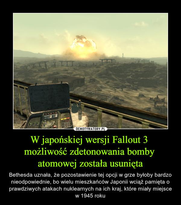 W japońskiej wersji Fallout 3 możliwość zdetonowania bomby atomowej została usunięta – Bethesda uznała, że pozostawienie tej opcji w grze byłoby bardzo nieodpowiednie, bo wielu mieszkańców Japonii wciąż pamięta o prawdziwych atakach nuklearnych na ich kraj, które miały miejsce w 1945 roku