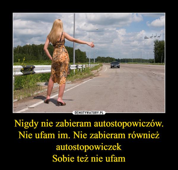 Nigdy nie zabieram autostopowiczów. Nie ufam im. Nie zabieram również autostopowiczekSobie też nie ufam –