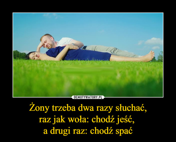 Żony trzeba dwa razy słuchać,raz jak woła: chodź jeść, a drugi raz: chodź spać –
