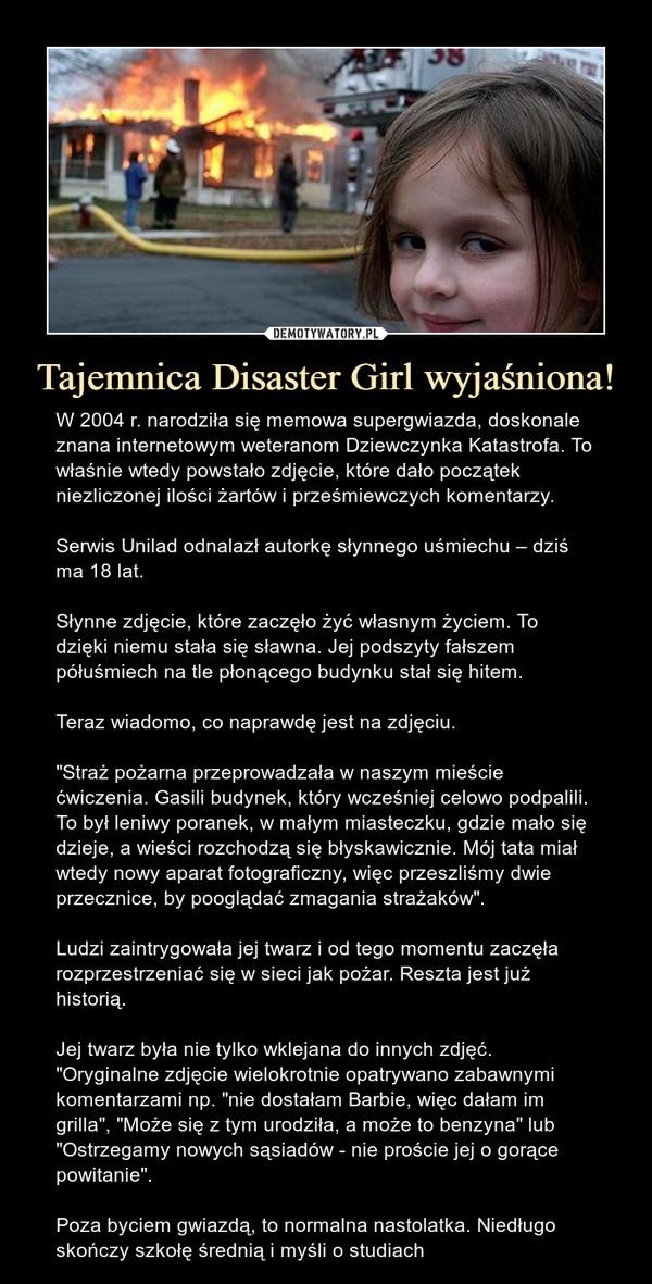 """Tajemnica Disaster Girl wyjaśniona! – W 2004 r. narodziła się memowa supergwiazda, doskonale znana internetowym weteranom Dziewczynka Katastrofa. To właśnie wtedy powstało zdjęcie, które dało początek niezliczonej ilości żartów i prześmiewczych komentarzy. Serwis Unilad odnalazł autorkę słynnego uśmiechu – dziś ma 18 lat.Słynne zdjęcie, które zaczęło żyć własnym życiem. To dzięki niemu stała się sławna. Jej podszyty fałszem półuśmiech na tle płonącego budynku stał się hitem.Teraz wiadomo, co naprawdę jest na zdjęciu.""""Straż pożarna przeprowadzała w naszym mieście ćwiczenia. Gasili budynek, który wcześniej celowo podpalili. To był leniwy poranek, w małym miasteczku, gdzie mało się dzieje, a wieści rozchodzą się błyskawicznie. Mój tata miał wtedy nowy aparat fotograficzny, więc przeszliśmy dwie przecznice, by pooglądać zmagania strażaków"""".Ludzi zaintrygowała jej twarz i od tego momentu zaczęła rozprzestrzeniać się w sieci jak pożar. Reszta jest już historią.Jej twarz była nie tylko wklejana do innych zdjęć.""""Oryginalne zdjęcie wielokrotnie opatrywano zabawnymi komentarzami np. """"nie dostałam Barbie, więc dałam im grilla"""", """"Może się z tym urodziła, a może to benzyna"""" lub """"Ostrzegamy nowych sąsiadów - nie proście jej o gorące powitanie"""".Poza byciem gwiazdą, to normalna nastolatka. Niedługo skończy szkołę średnią i myśli o studiach"""