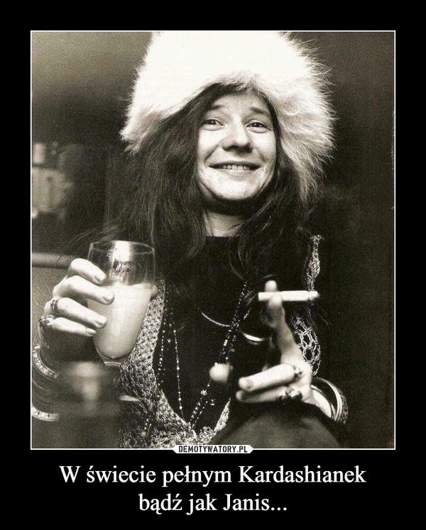 W świecie pełnym Kardashianekbądź jak Janis... –