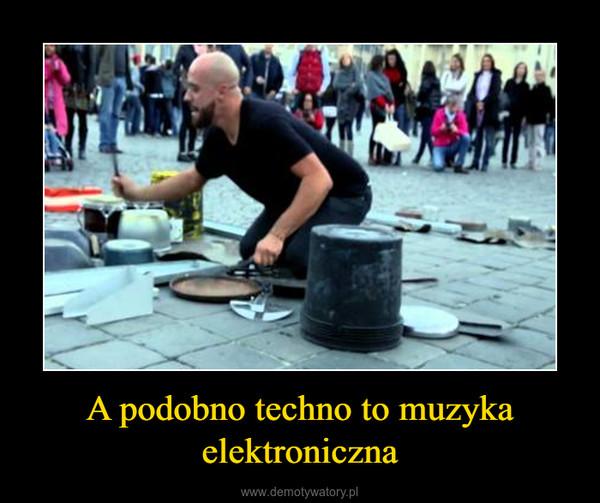 A podobno techno to muzyka elektroniczna –