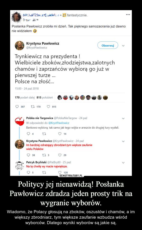 Politycy jej nienawidzą! Posłanka Pawłowicz zdradza jeden prosty trik na wygranie wyborów. – Wiadomo, że Polacy głosują na zboków, oszustów i chamów, a im większy zbrodniarz, tym większe zaufanie wzbudza wśród wyborców. Dlatego wyniki wyborów są jakie są.