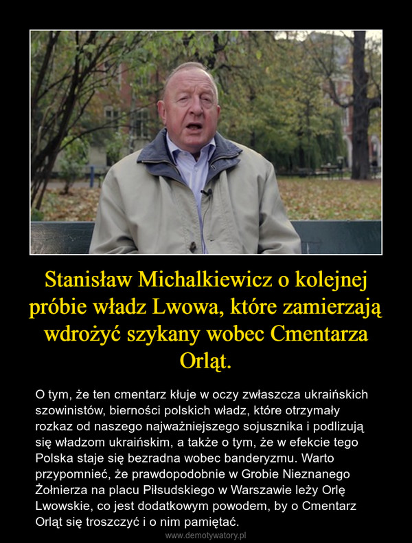Stanisław Michalkiewicz o kolejnej próbie władz Lwowa, które zamierzają wdrożyć szykany wobec Cmentarza Orląt. – O tym, że ten cmentarz kłuje w oczy zwłaszcza ukraińskich szowinistów, bierności polskich władz, które otrzymały rozkaz od naszego najważniejszego sojusznika i podlizują się władzom ukraińskim, a także o tym, że w efekcie tego Polska staje się bezradna wobec banderyzmu. Warto przypomnieć, że prawdopodobnie w Grobie Nieznanego Żołnierza na placu Piłsudskiego w Warszawie leży Orlę Lwowskie, co jest dodatkowym powodem, by o Cmentarz Orląt się troszczyć i o nim pamiętać.