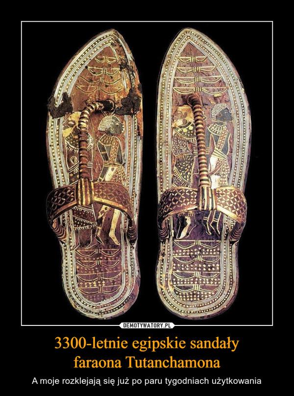 3300-letnie egipskie sandałyfaraona Tutanchamona – A moje rozklejają się już po paru tygodniach użytkowania
