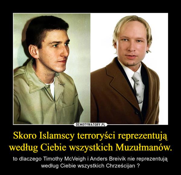 Skoro Islamscy terroryści reprezentują według Ciebie wszystkich Muzułmanów. – to dlaczego Timothy McVeigh i Anders Breivik nie reprezentują według Ciebie wszystkich Chrześcijan ?