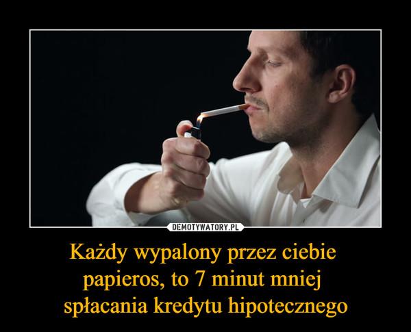 Każdy wypalony przez ciebie papieros, to 7 minut mniej spłacania kredytu hipotecznego –