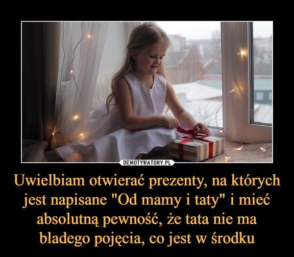 """Uwielbiam otwierać prezenty, na których jest napisane """"Od mamy i taty"""" i mieć absolutną pewność, że tata nie ma bladego pojęcia, co jest w środku –"""