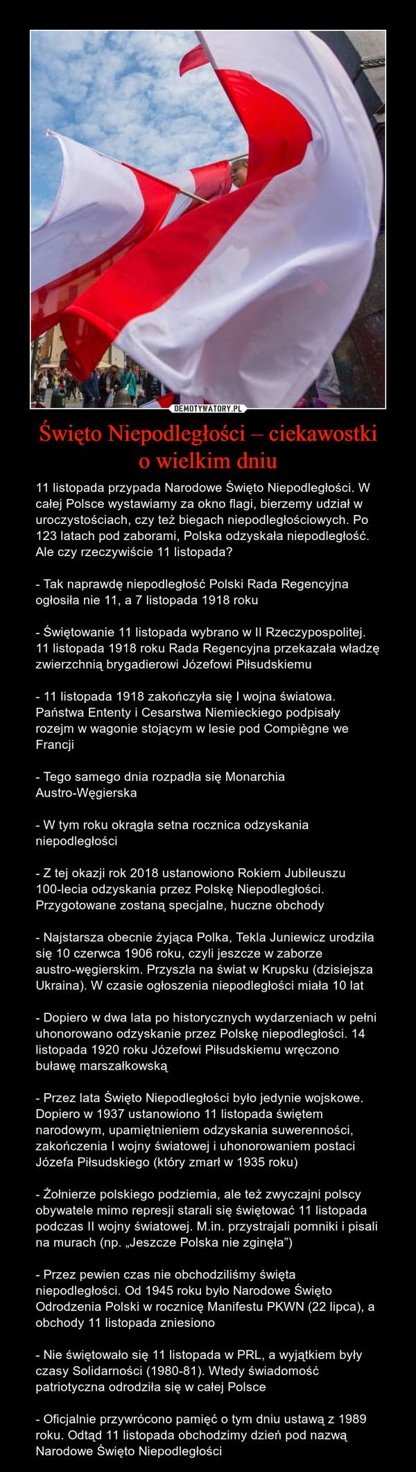 """Święto Niepodległości – ciekawostkio wielkim dniu – 11 listopada przypada Narodowe Święto Niepodległości. W całej Polsce wystawiamy za okno flagi, bierzemy udział w uroczystościach, czy też biegach niepodległościowych. Po 123 latach pod zaborami, Polska odzyskała niepodległość. Ale czy rzeczywiście 11 listopada? - Tak naprawdę niepodległość Polski Rada Regencyjna ogłosiła nie 11, a 7 listopada 1918 roku- Świętowanie 11 listopada wybrano w II Rzeczypospolitej. 11 listopada 1918 roku Rada Regencyjna przekazała władzę zwierzchnią brygadierowi Józefowi Piłsudskiemu- 11 listopada 1918 zakończyła się I wojna światowa. Państwa Ententy i Cesarstwa Niemieckiego podpisały rozejm w wagonie stojącym w lesie pod Compiègne we Francji- Tego samego dnia rozpadła się Monarchia Austro-Węgierska- W tym roku okrągła setna rocznica odzyskania niepodległości- Z tej okazji rok 2018 ustanowiono Rokiem Jubileuszu 100-lecia odzyskania przez Polskę Niepodległości. Przygotowane zostaną specjalne, huczne obchody- Najstarsza obecnie żyjąca Polka, Tekla Juniewicz urodziła się 10 czerwca 1906 roku, czyli jeszcze w zaborze austro-węgierskim. Przyszła na świat w Krupsku (dzisiejsza Ukraina). W czasie ogłoszenia niepodległości miała 10 lat- Dopiero w dwa lata po historycznych wydarzeniach w pełni uhonorowano odzyskanie przez Polskę niepodległości. 14 listopada 1920 roku Józefowi Piłsudskiemu wręczono buławę marszałkowską- Przez lata Święto Niepodległości było jedynie wojskowe. Dopiero w 1937 ustanowiono 11 listopada świętem narodowym, upamiętnieniem odzyskania suwerenności, zakończenia I wojny światowej i uhonorowaniem postaci Józefa Piłsudskiego (który zmarł w 1935 roku)- Żołnierze polskiego podziemia, ale też zwyczajni polscy obywatele mimo represji starali się świętować 11 listopada podczas II wojny światowej. M.in. przystrajali pomniki i pisali na murach (np. """"Jeszcze Polska nie zginęła"""")- Przez pewien czas nie obchodziliśmy święta niepodległości. Od 1945 roku było Narodowe Święto Odrodzenia Pols"""